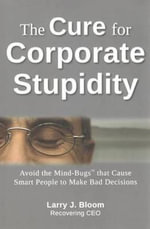 Cure for Corporate Stupidity : Avoid the Mind-Bugs' That Cause Smart People to Make Bad Decisions - Larry Bloom