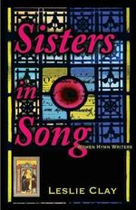 Sisters in Song : Women Hymn Writers - Leslie Clay
