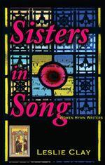 Sisters In Song; Women Hymn Writers - Leslie Clay