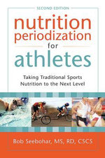 Nutrition Periodization for Athletes : Taking Traditional Sports Nutrition to the Next Level - Bob Seebohar
