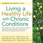 Living a Healthy Life with Chronic Conditions : Self-Management of Heart Disease, Arthritis, Diabetes, Depression, Asthma, Bronchitis, Emphysema and Other Physical and Mental Health Conditions - RN Kate Lorig