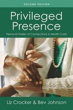 Privileged Presence : Personal Stories of Connections in Health Care - Liz Crocker