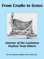 From Cradle to Grave : Journey of the Louisiana Orphan Train Riders - Inc Louisiana Orphan Train Society