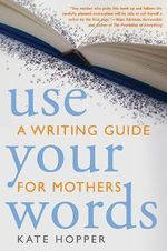 Use Your Words : A Writing Guide for Mothers - Kathryn Ann Hopper