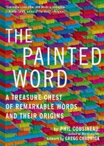 The Painted Word : A Treasure Chest of Remarkable Words and Their Origins - Phil Cousineau