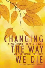 Changing the Way We Die : Compassionate End of Life Care and the Hospice Movement - Fran Smith