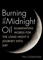 Burning the Midnight Oil : Illuminating Words for the Long Night's Journey into Day - Phil Cousineau