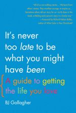 It's Never Too Late to Be What You Might Have Been : A Guide to Getting the Life You Love - BJ Gallagher