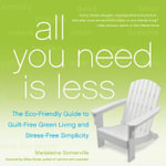 All You Need Is Less : The Eco-Friendly Guide to Guilt-Free Green Living and Stress-Free Simplicity - Madeleine Somerville