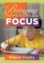Bringing Homework Into Focus : Tools and Tips to Enhance Practices, Design, and Feedback - Dr Eileen Depka