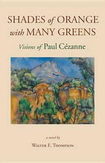 Shades of Orange with Many Greens : Visions of Paul Cezanne - Walter E Thompson