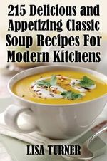 215 Delicious and Appetizing Classic Soup Recipes for Modern Kitchens - Lisa Turner