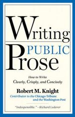 Writing Public Prose : How to Write Clearly, Crisply, & Concisely - Robert M. Knight