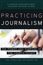 Practicing Journalism : The Power and Purpose of the Fourth Estate - Paul Steinle