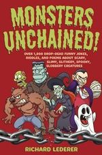 Monsters Unchained! : Over 1,000 Drop-dead Funny Jokes, Riddles, and Poems About Scary, Slimy, Slithery, Spooky, Slobbery Creatures - Richard Lederer
