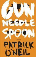 Gun, Needle, Spoon - Patrick O'Neil