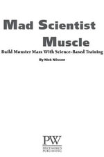 Mad Scientist Muscle : Build ''Monster'' Mass With Science-Based Training - Nick Nilsson