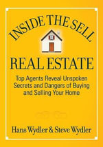 Inside the Sell Real Estate : Top Agents Reveal Unspoken Secrets and Dangers of Buying and Selling Your Home - Hans Wydler