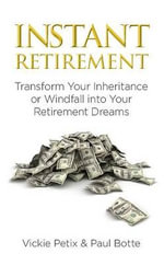 Instant Retirement : Transform Your Inheritance or Windfall Into Your Retirement Dreams - Vickie Petix
