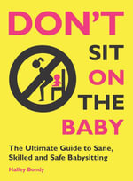 Don't Sit On the Baby! : The Ultimate Guide to Sane, Skilled, and Safe Babysitting - Halley Bondy
