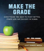 Make the Grade : Everything You Need to Study Better, Stress Less, and Succeed in School - Leslie Martin Schwartz