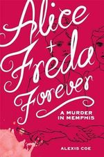 Alice and Freda Forever : A Murder in Memphis - Alexis Coe