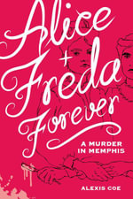 Alice + Freda Forever : A Murder in Memphis - Alexis Coe