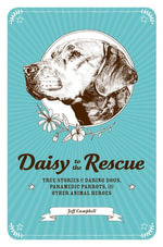 Daisy to the Rescue : True Stories of Daring Dogs, Paramedic Parrots, and Other Animal Heroes - Jeff Campbell
