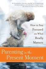 Parenting in the Present Moment : How to Stay Focused on What Really Matters: How to Stay Focused on What Really Matters - Carla Naumburg