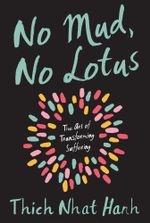 No Mud No Lotus : The Art of Transforming Suffering - Thich Nhat Hanh