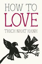 How to Love : Mindful Essentials - Thich Nhat Hanh