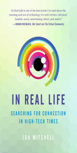 In Real Life : Searching for Connection in High-Tech Times - Jon Mitchell