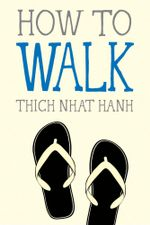 How to Walk : Mindful Essentials - Thich Nhat Hanh