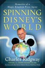 Spinning Disney's World : Memories of a Magic Kingdom Press Agent - Charles Ridgway