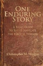 One Enduring Story : A Basic Guide to Safely Navigating the Biblical Terrain - Christopher M Morgan