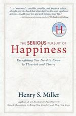 The Serious Pursuit of Happiness : Everything You Need to Know to Flourish and Thrive - Henry S Miller, Jr.