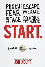 Start : Punch Fear in the Face, Escape Average and Do Work That Matters - Jon Acuff