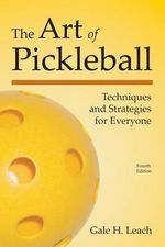 The Art of Pickleball : Techniques and Strategies for Everyone - Gale H Leach