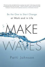 Make Waves : Be the One to Start Change at Work and in Life - Patti Johnson