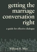 Getting the Marriage Conversation Right : A Guide for Effective Dialogue - William B May