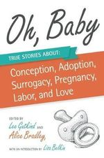 Oh, Baby : True Stories About Conception, Adoption, Surrogacy, Pregnancy, Labor, and Love