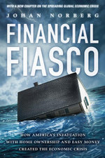 Financial Fiasco : How America's Infatuation With Homeownership and Easy Money Created the Financial Crisis - Johan Norberg
