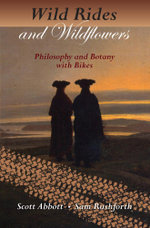 Wild Rides and Wildflowers : Philosophy and Botany with Bikes - Scott Abbott