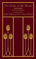 The Story of My Heart : As Rediscovered by Brooke Williams and Terry Tempest Williams - Richard Jefferies