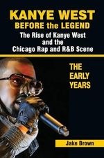 Kanye West Before the Legend : The Rise of Kanye West and the Chicago Rap & R&B Scene - The Early Years - Jake Brown