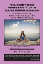 Yoga, Meditation and Spiritual Growth for the African American Community : If You Can Breathe You Can Do Yoga and Find Inner and Outer Peace - The Ultimate Yoga Book for Beginners and the Young at Heart - Reverend Daya Devi-Doolin
