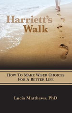 Harriett's Walk : How to Make Wiser Choices for a Better Life - PH D