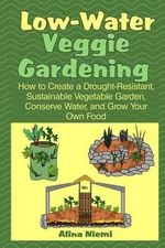 Low Water Veggie Gardening : How to Create a Drought-Resistant, Sustainable Vegetable Garden, Conserve Water, and Grow Your Own Food - Alina Niemi
