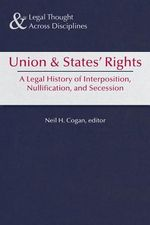 Union & States' Rights : 150 Years After Sumter, a Legal History of Interposition, Nullification, & Secession