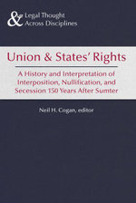 Union and States' Rights : 150 Years After Sumter, a Legal History of Interposition, Nullification, and Secession - Neil H. Cogan